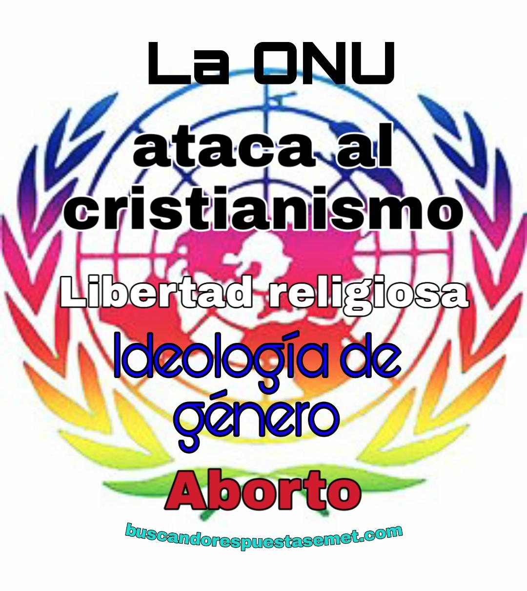 La ONU ataca al cristianismo. Ideología de género. Libertad religiosa. Aborto.